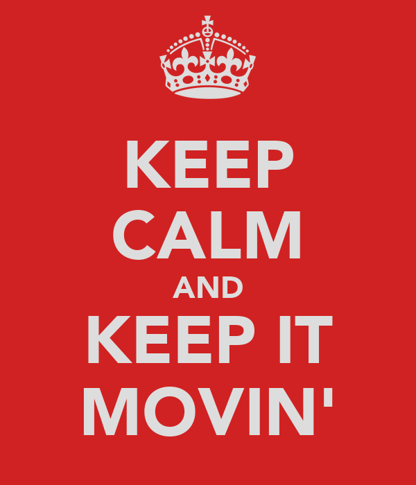 KEEP CALM AND KEEP IT MOVIN'