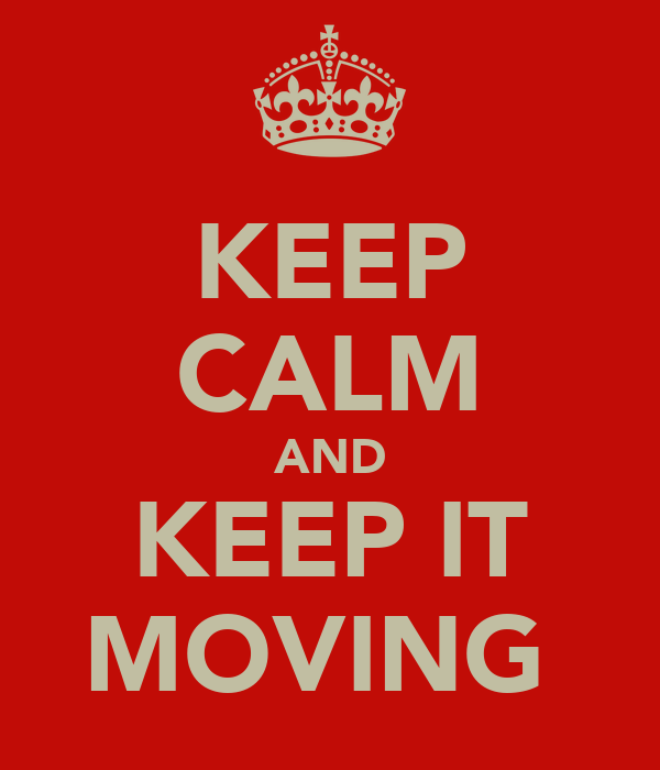 KEEP CALM AND KEEP IT MOVING