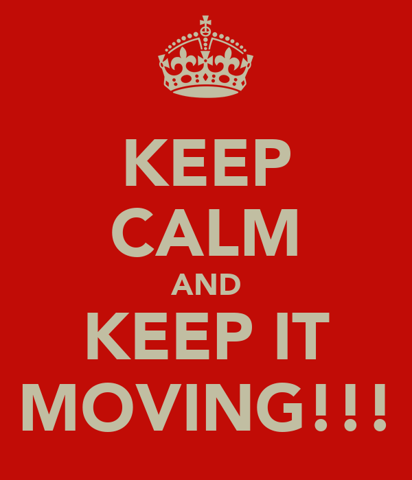 KEEP CALM AND KEEP IT MOVING!!!