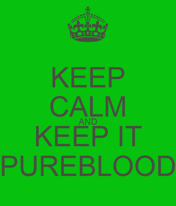 KEEP CALM AND KEEP IT PUREBLOOD