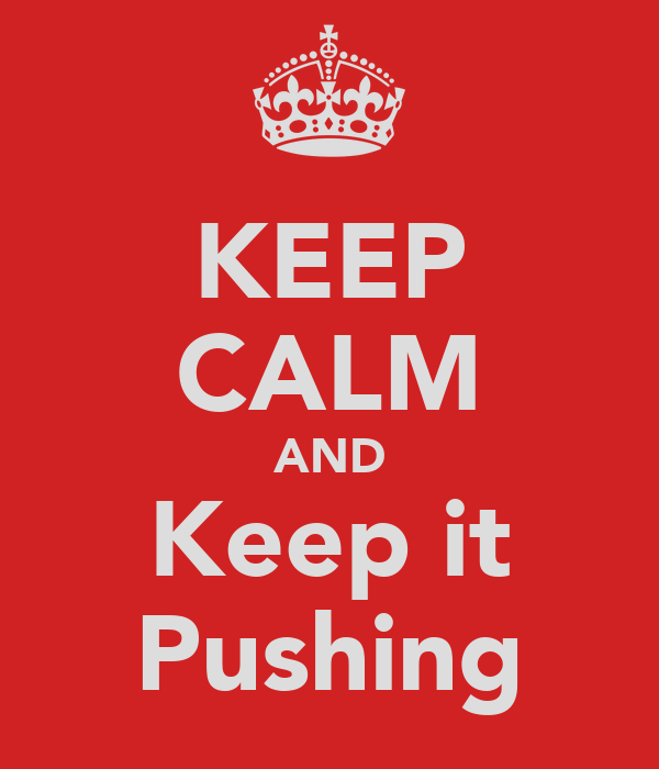 KEEP CALM AND Keep it Pushing