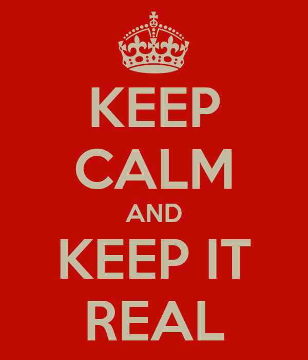KEEP CALM AND KEEP IT REAL
