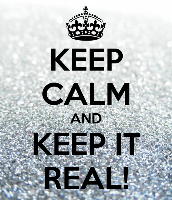 KEEP CALM AND KEEP IT REAL!