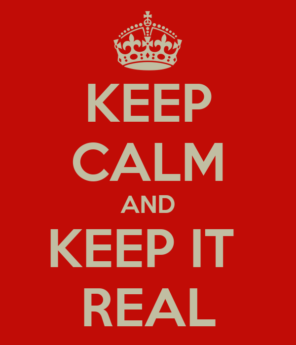 KEEP CALM AND KEEP IT  REAL
