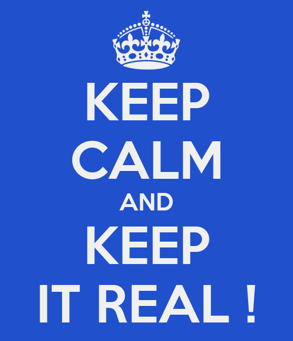 KEEP CALM AND KEEP IT REAL !