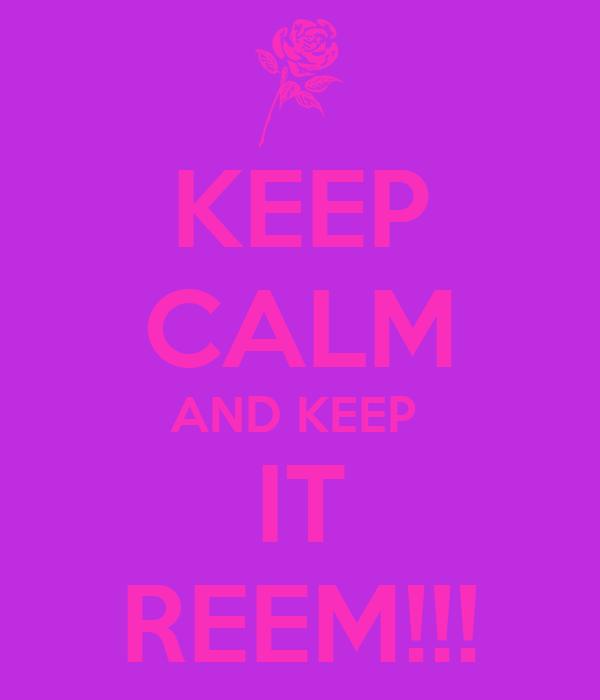 KEEP CALM AND KEEP  IT REEM!!!