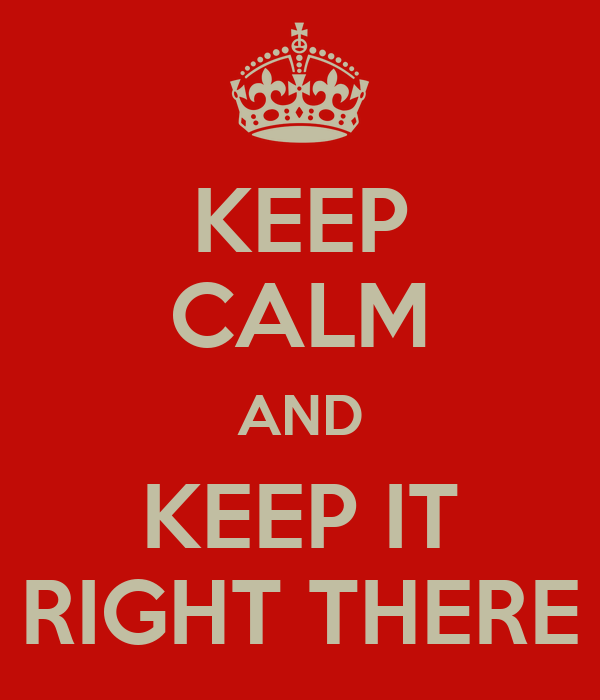 KEEP CALM AND KEEP IT RIGHT THERE