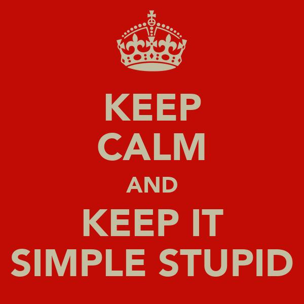 KEEP CALM AND KEEP IT SIMPLE STUPID