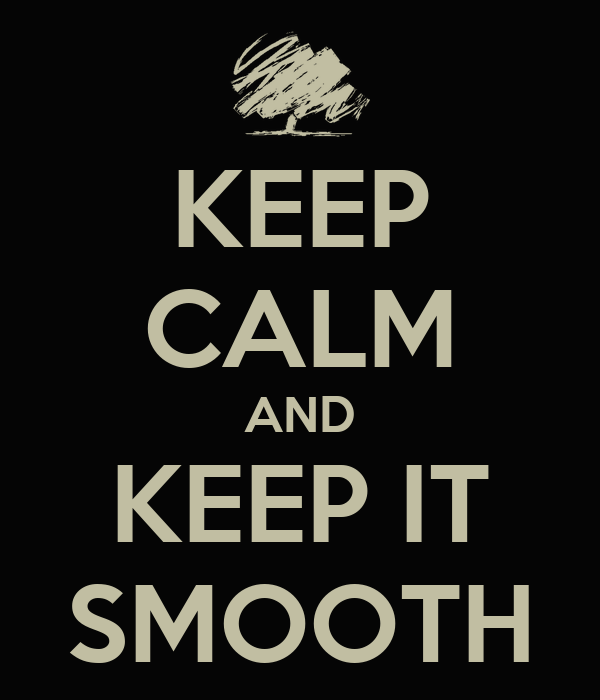 KEEP CALM AND KEEP IT SMOOTH
