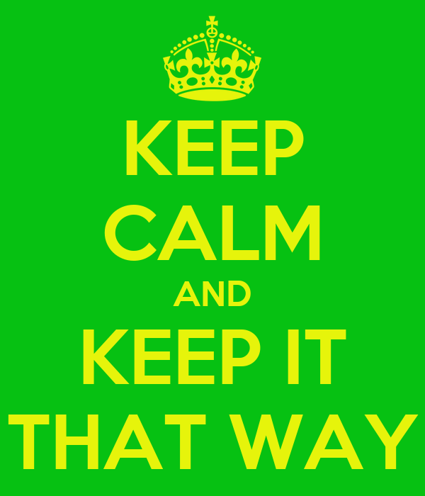 KEEP CALM AND KEEP IT THAT WAY