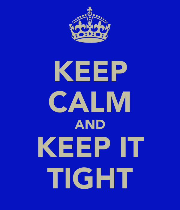 KEEP CALM AND KEEP IT TIGHT