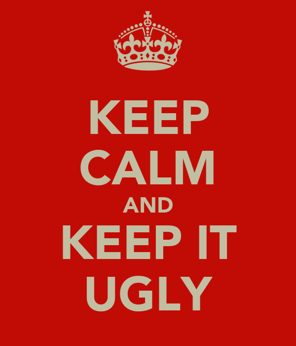 KEEP CALM AND KEEP IT UGLY