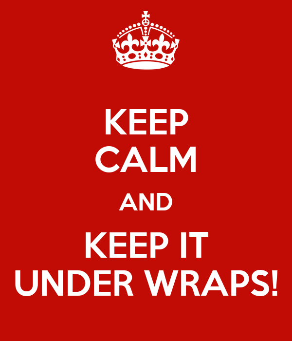 KEEP CALM AND KEEP IT UNDER WRAPS!