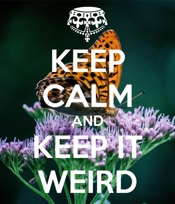 KEEP CALM AND KEEP IT WEIRD