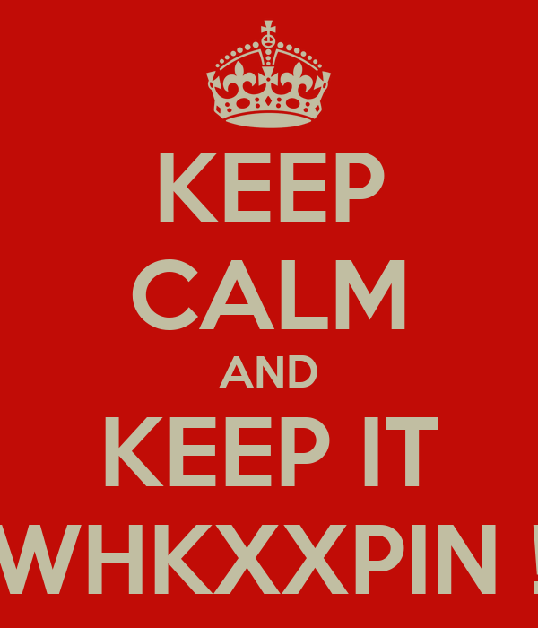 KEEP CALM AND KEEP IT WHKXXPIN !