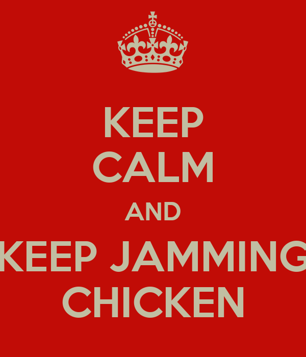 KEEP CALM AND KEEP JAMMING CHICKEN