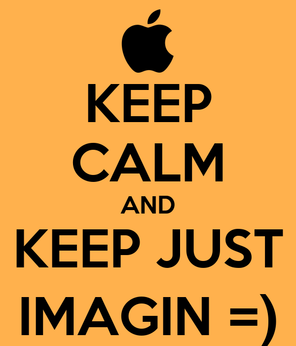 KEEP CALM AND KEEP JUST IMAGIN =)