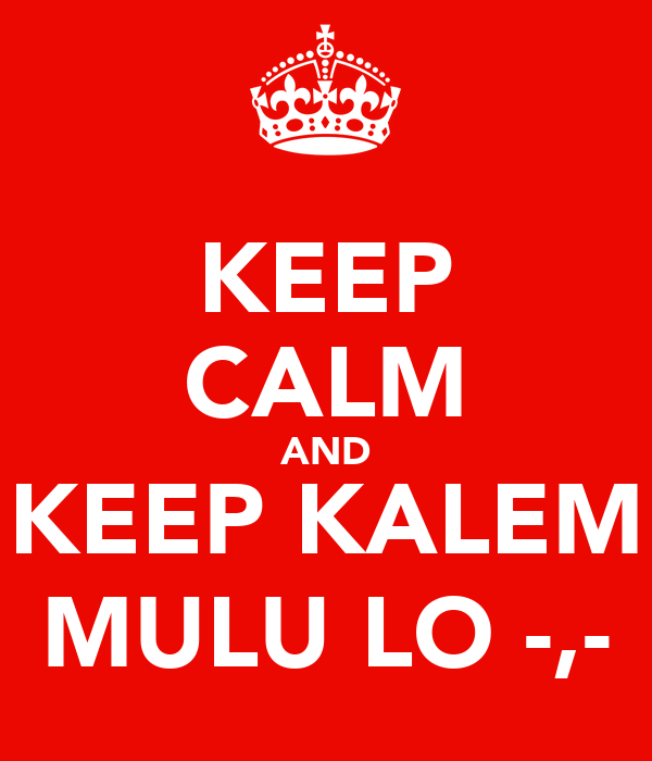 KEEP CALM AND KEEP KALEM MULU LO -,-