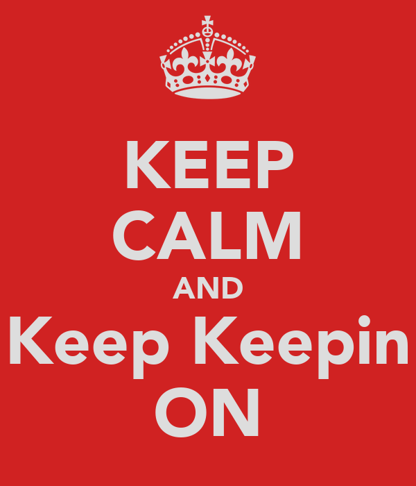 KEEP CALM AND Keep Keepin ON
