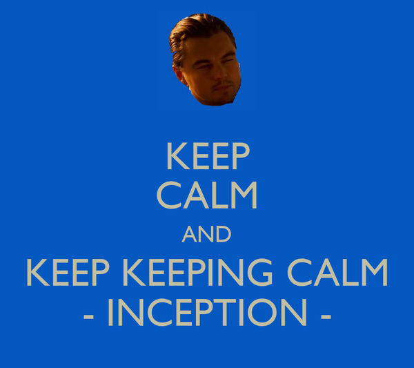 KEEP CALM AND KEEP KEEPING CALM - INCEPTION -