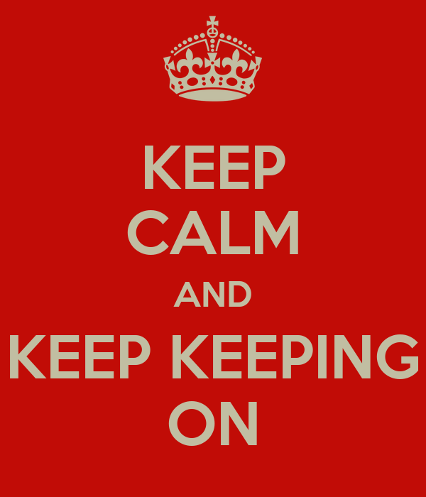 KEEP CALM AND KEEP KEEPING ON