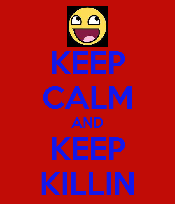 KEEP CALM AND KEEP KILLIN