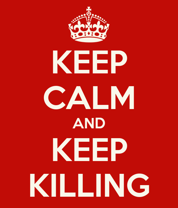 KEEP CALM AND KEEP KILLING