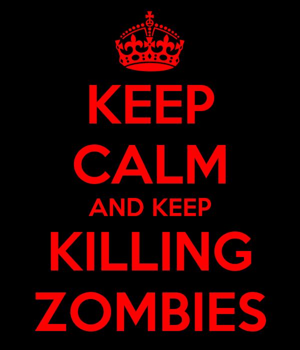 KEEP CALM AND KEEP KILLING ZOMBIES