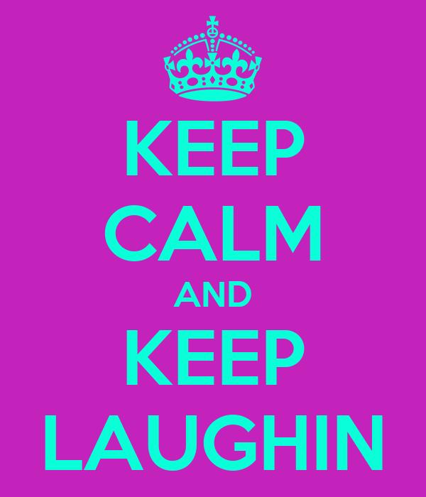 KEEP CALM AND KEEP LAUGHIN