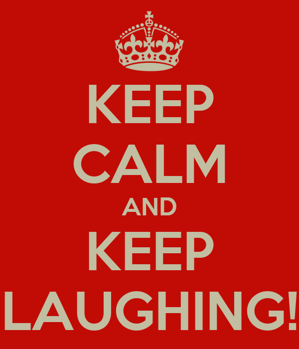 KEEP CALM AND KEEP LAUGHING!