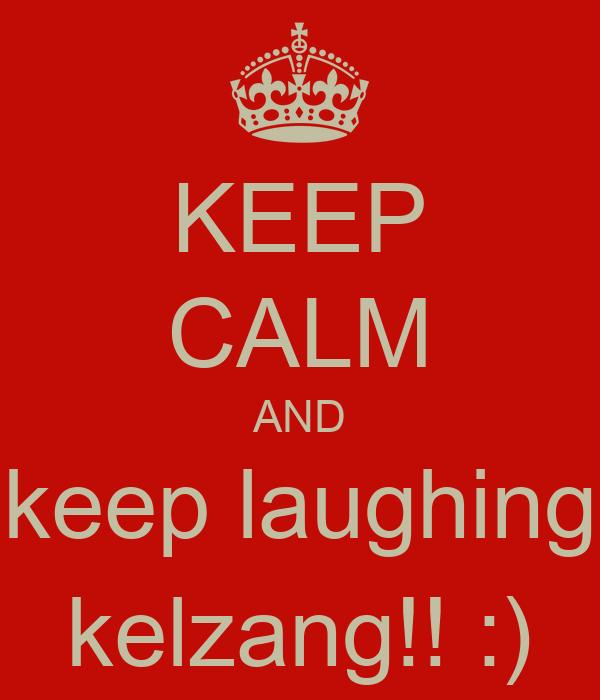 KEEP CALM AND keep laughing kelzang!! :)