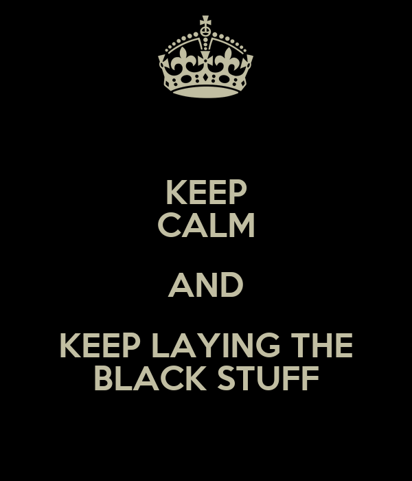 KEEP CALM AND KEEP LAYING THE BLACK STUFF