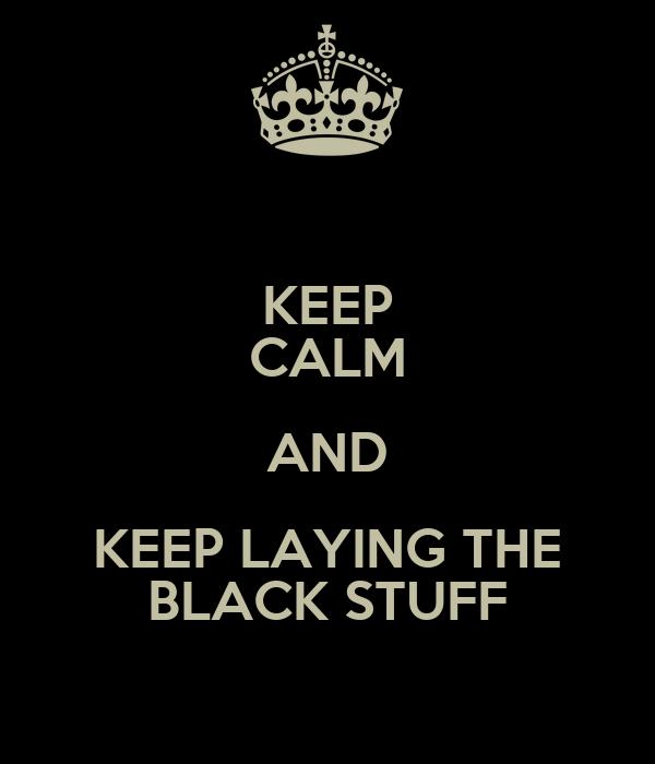 KEEP CALM AND KEEP LAYING THE BLACK STUFF