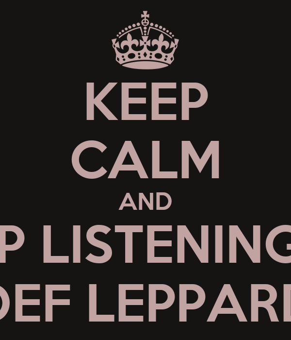 KEEP CALM AND KEEP LISTENING TO DEF LEPPARD