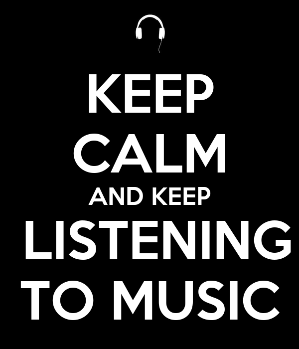 KEEP CALM AND KEEP  LISTENING TO MUSIC