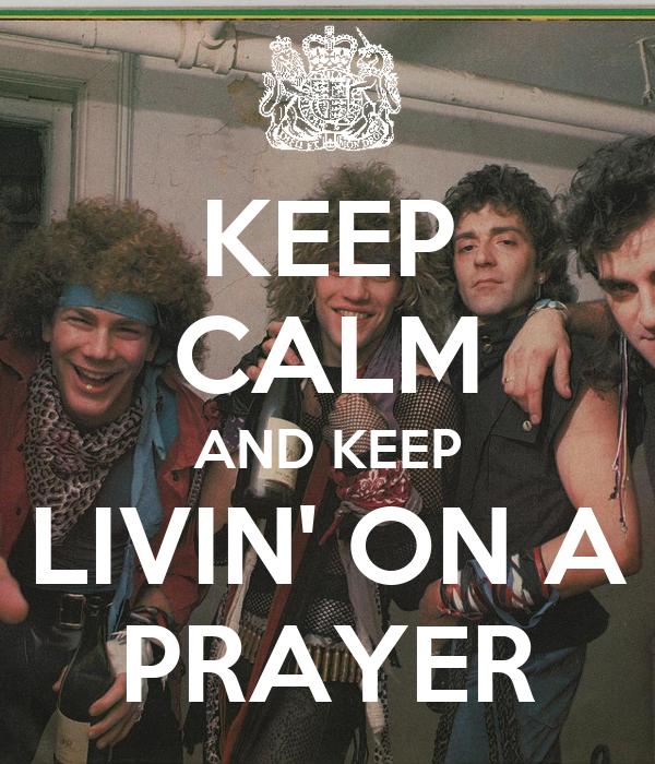 KEEP CALM AND KEEP LIVIN' ON A PRAYER