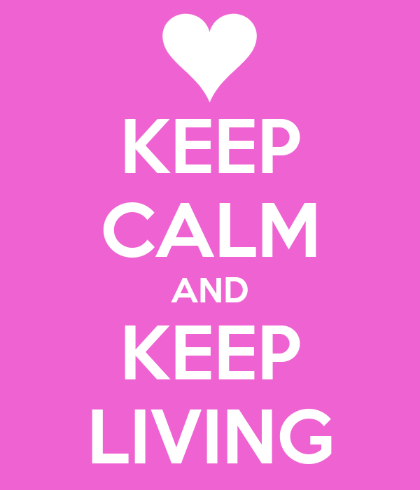 KEEP CALM AND KEEP LIVING
