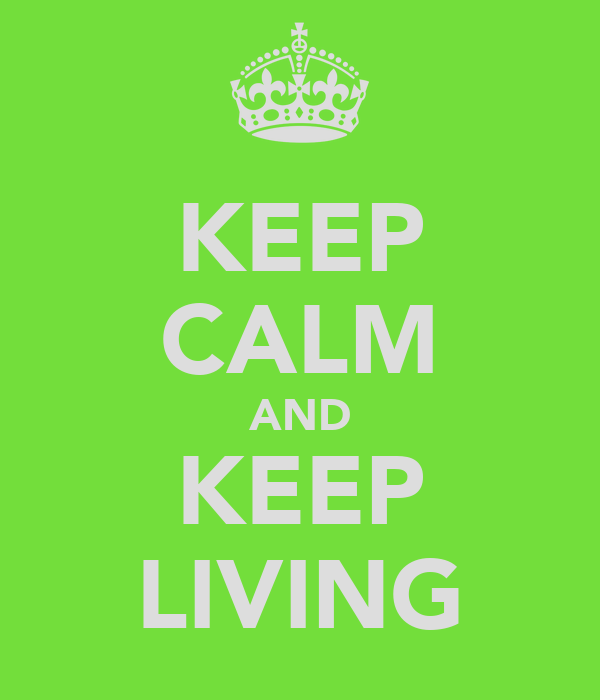 KEEP CALM AND KEEP LIVING