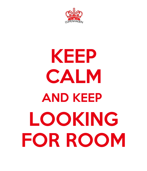 KEEP CALM AND KEEP  LOOKING FOR ROOM