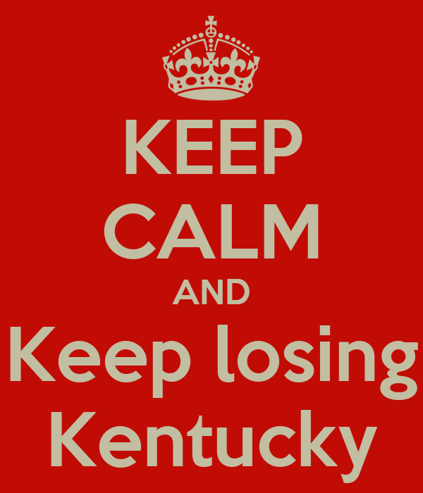 KEEP CALM AND Keep losing Kentucky