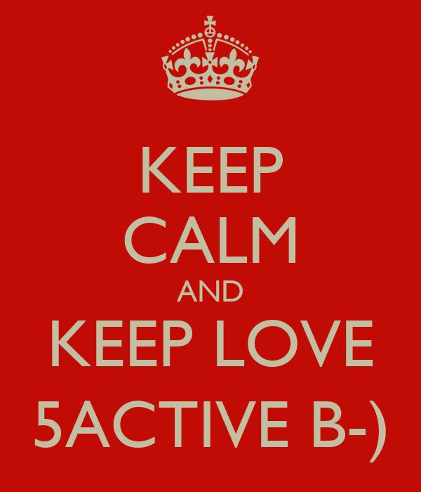 KEEP CALM AND KEEP LOVE 5ACTIVE B-)