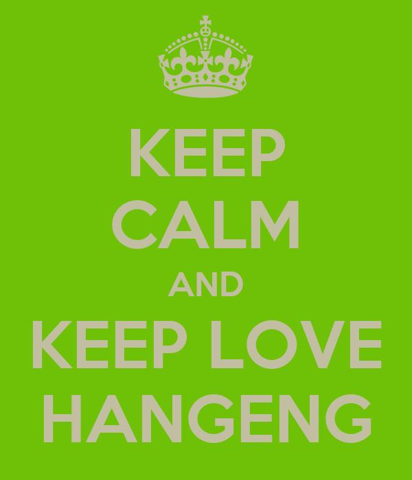 KEEP CALM AND KEEP LOVE HANGENG