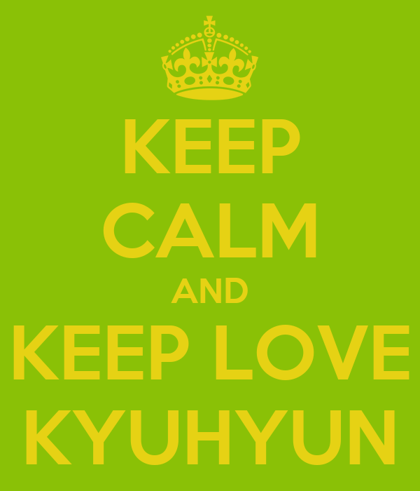 KEEP CALM AND KEEP LOVE KYUHYUN