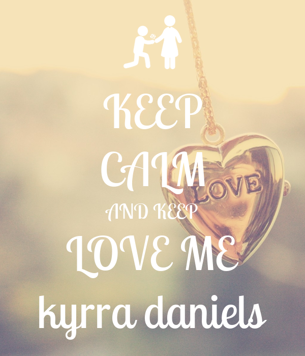 KEEP CALM AND KEEP LOVE ME kyrra daniels