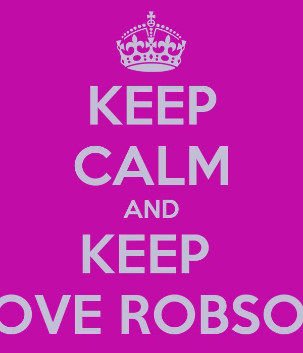 KEEP CALM AND KEEP  LOVE ROBSON