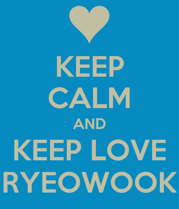 KEEP CALM AND KEEP LOVE RYEOWOOK