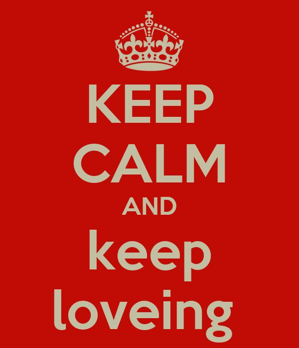 KEEP CALM AND keep loveing