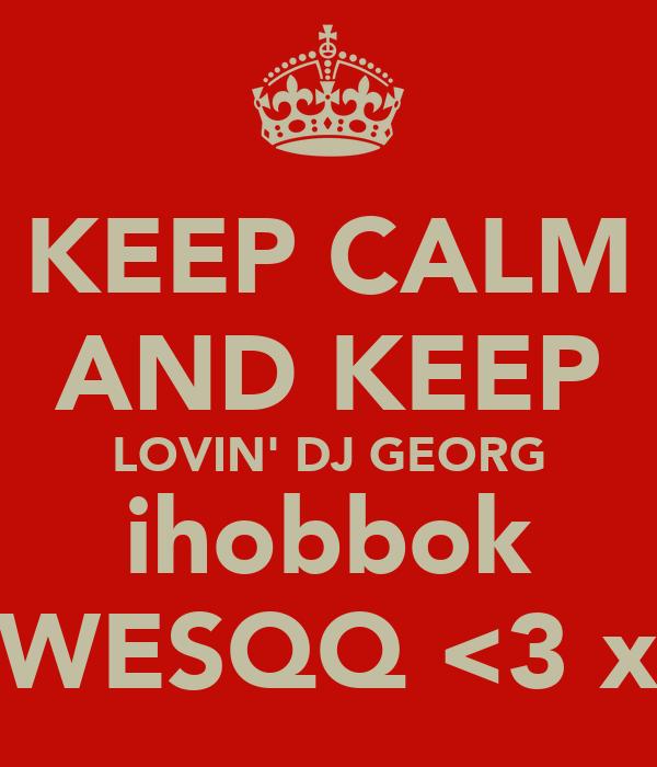 KEEP CALM AND KEEP LOVIN' DJ GEORG ihobbok WESQQ <3 x