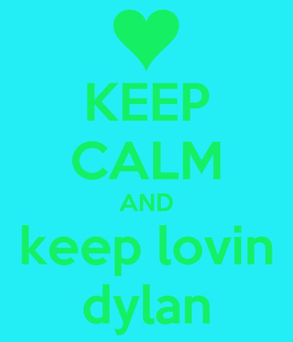 KEEP CALM AND keep lovin dylan