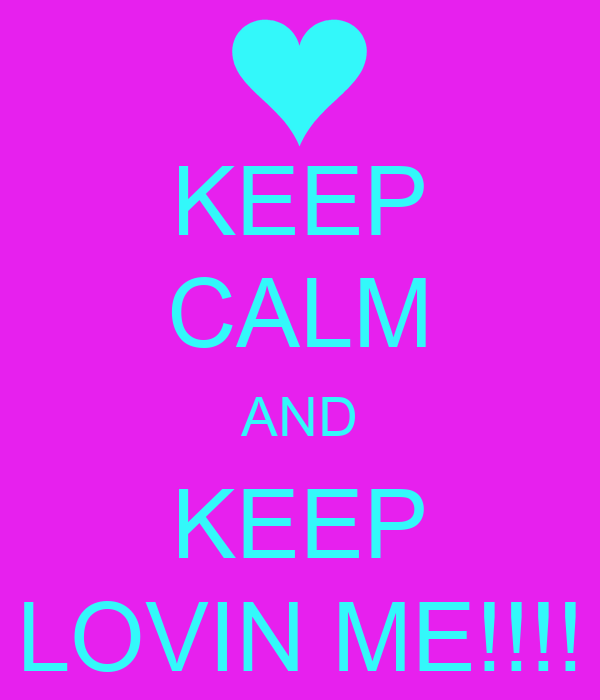 KEEP CALM AND KEEP LOVIN ME!!!!